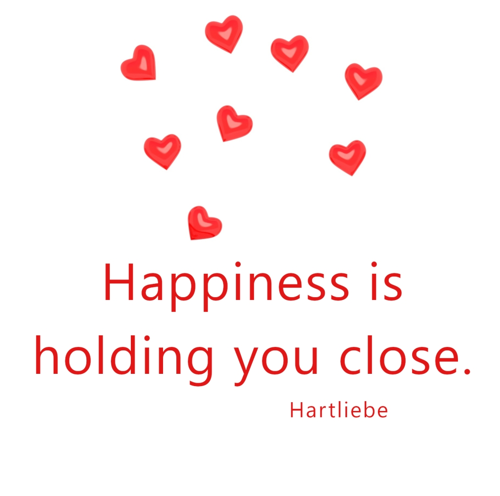 happiness is holding you close ~Hartliebe