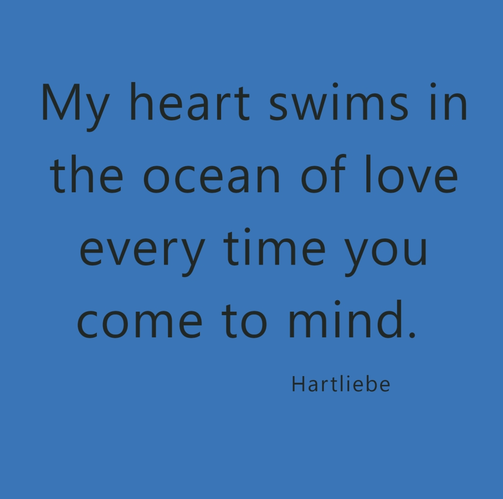my heart swims in the ocean of love every time you come to mind ~Hartliebe