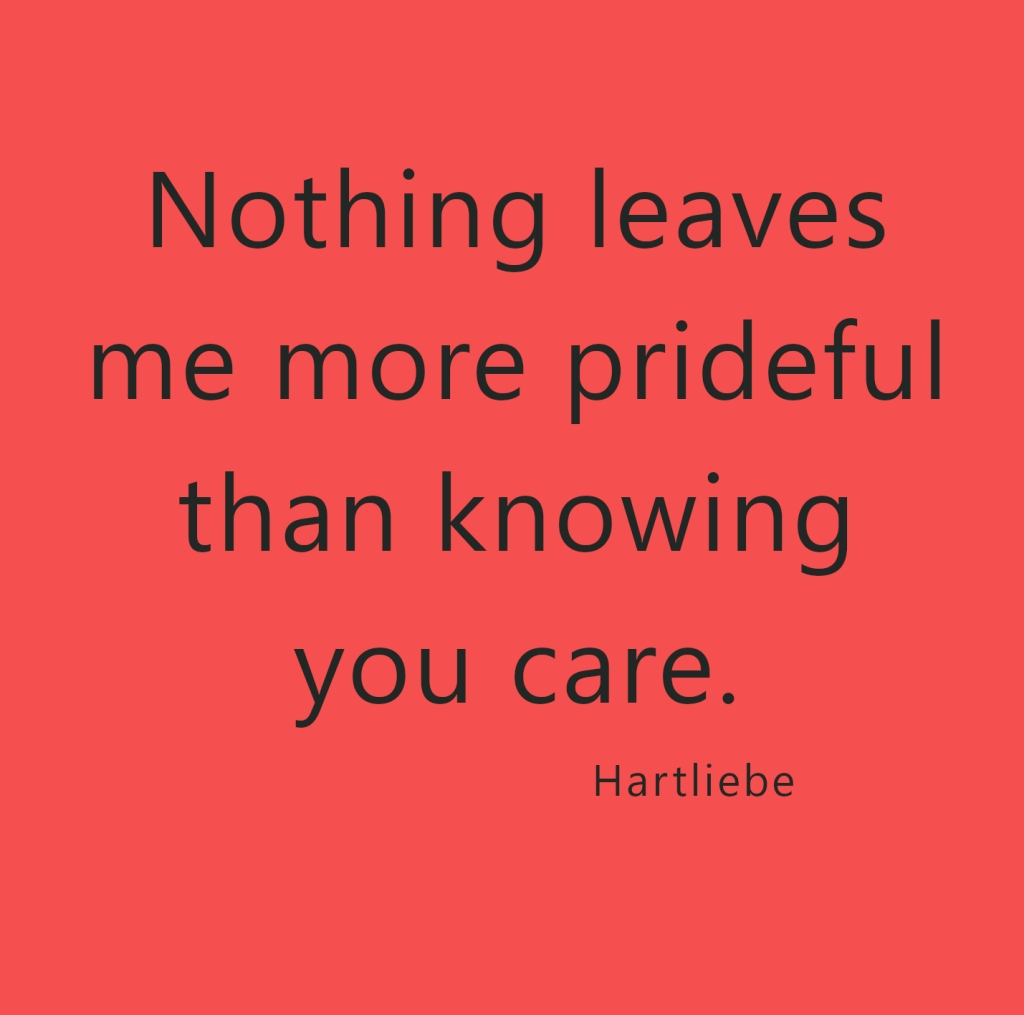 Nothing leaves me more prideful than knowing you care. ~Hartliebe